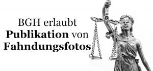 BGH erlaubt Publikation von Fahndungsfoto