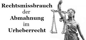 Rechtsmissbrauch der Abmahnung im Urheberrecht