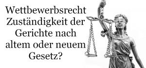 Wettbewerbsrecht Zuständigkeit der Gerichte nach altem oder neuem Gesetz?