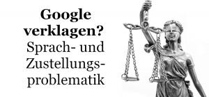 Klage gegen Google – Sprach- und die Zustellungsproblematik